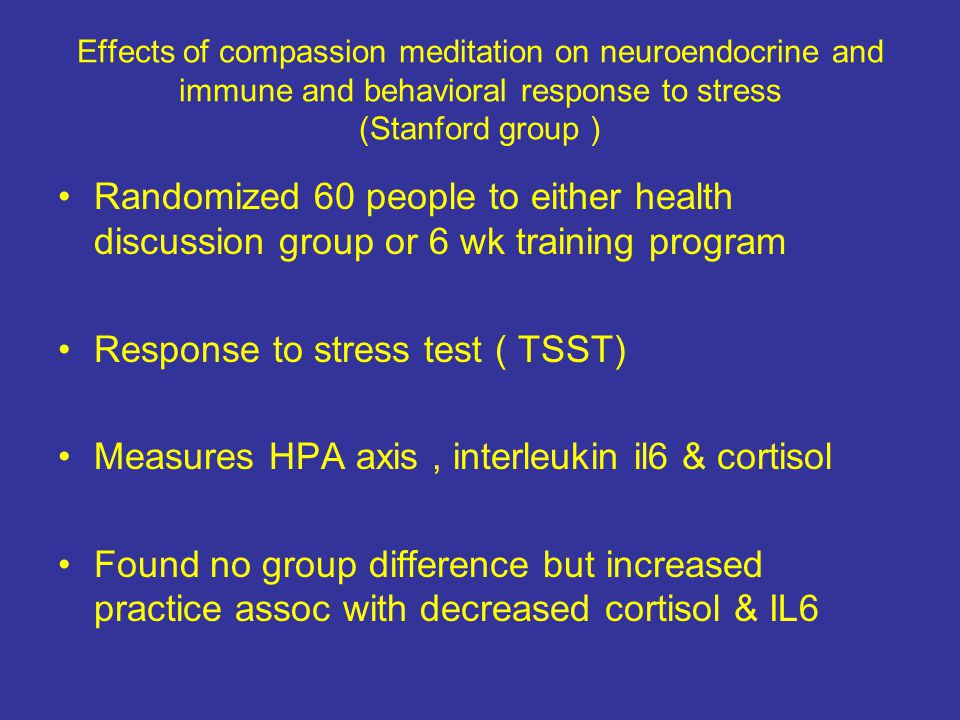 Effects of compassion meditation on neuroendocrine and immune and behavioral response to stress (Stanford group ) Randomized 60 people to either health discussion group or 6 wk training program Response to stress test ( TSST) Measures HPA axis, interleukin il6 & cortisol Found no group difference but increased practice assoc with decreased cortisol & IL6