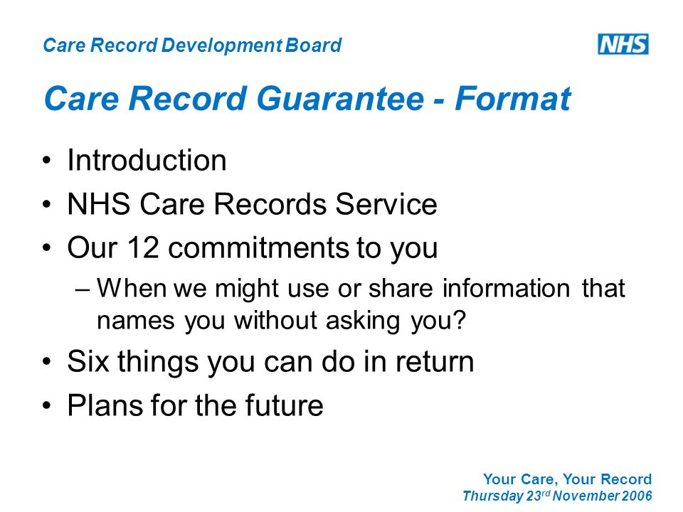 Care Record Development Board Your Care, Your Record Thursday 23 rd November 2006 Care Record Guarantee - Format Introduction NHS Care Records Service Our 12 commitments to you –When we might use or share information that names you without asking you.