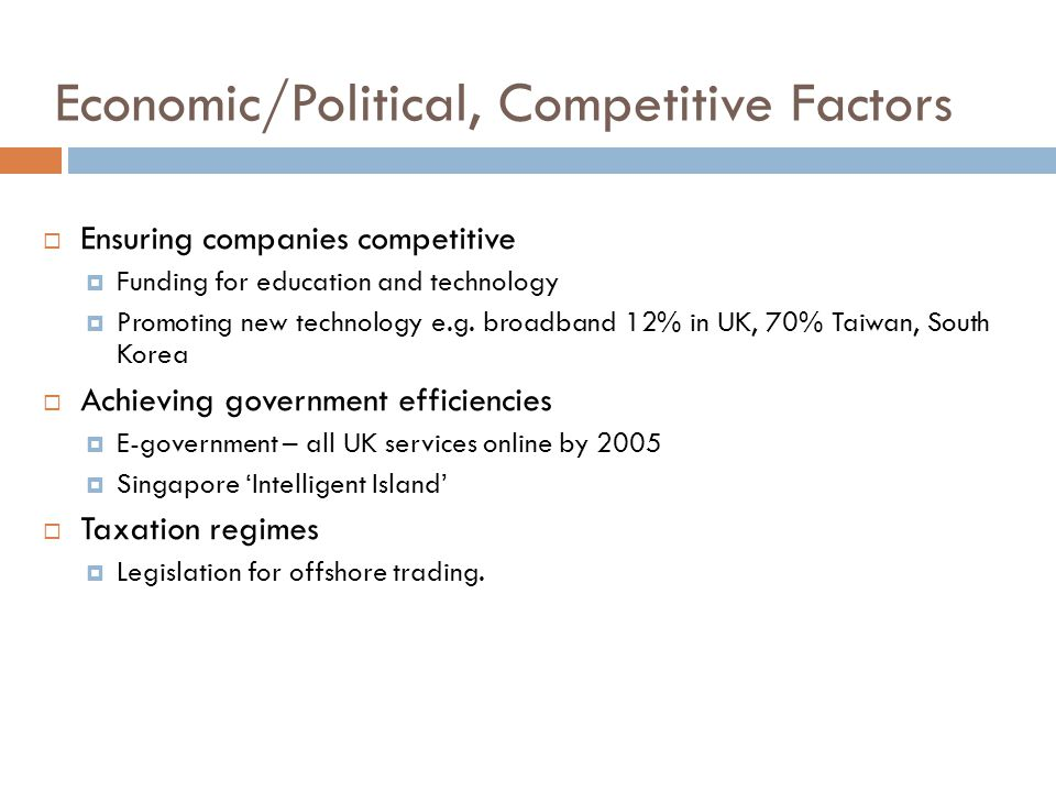 Economic/Political, Competitive Factors  Ensuring companies competitive  Funding for education and technology  Promoting new technology e.g.