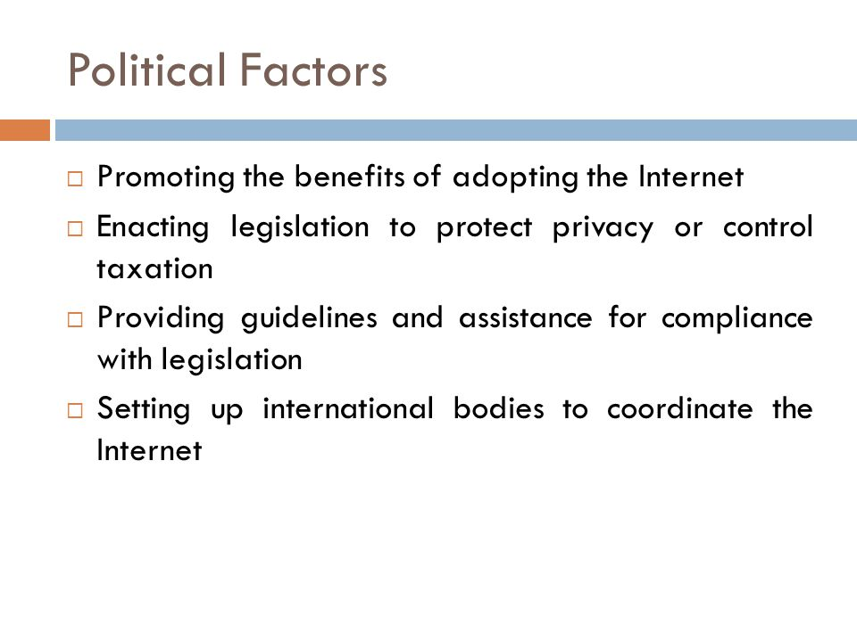 Political Factors  Promoting the benefits of adopting the Internet  Enacting legislation to protect privacy or control taxation  Providing guidelines and assistance for compliance with legislation  Setting up international bodies to coordinate the Internet