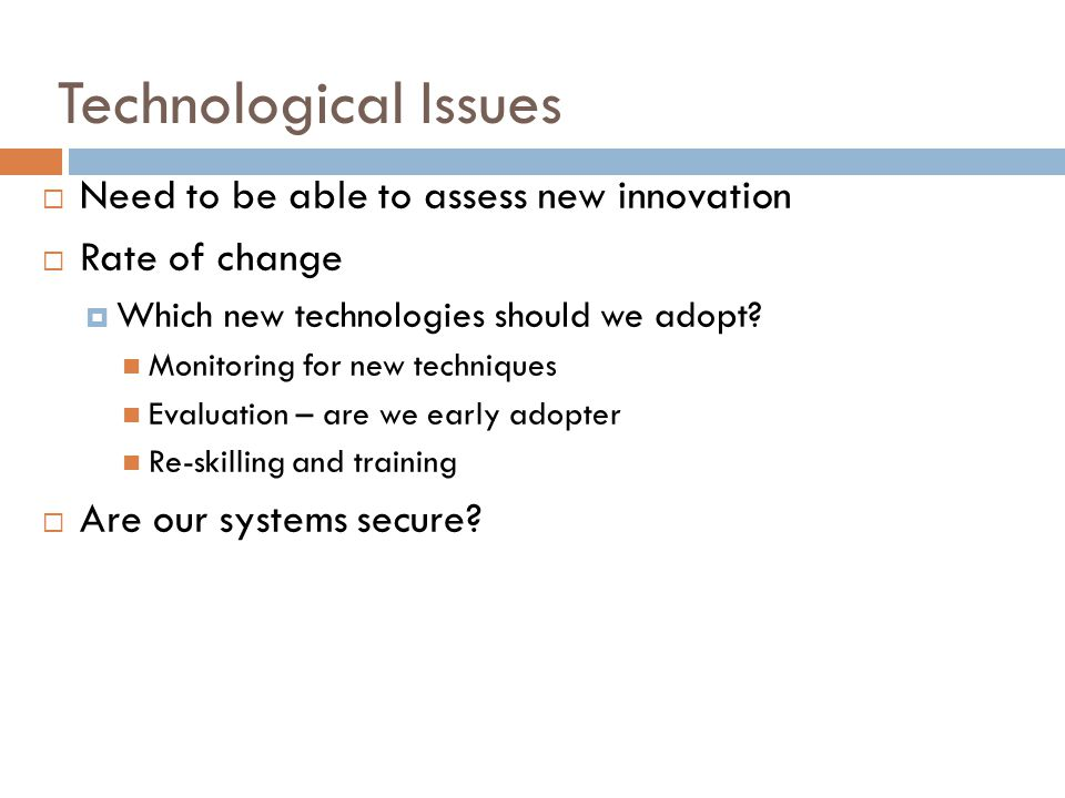 Technological Issues  Need to be able to assess new innovation  Rate of change  Which new technologies should we adopt.
