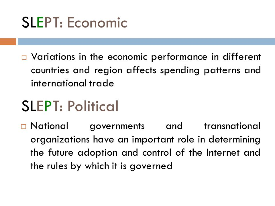 SLEPT: Economic  Variations in the economic performance in different countries and region affects spending patterns and international trade SLEPT: Political  National governments and transnational organizations have an important role in determining the future adoption and control of the Internet and the rules by which it is governed