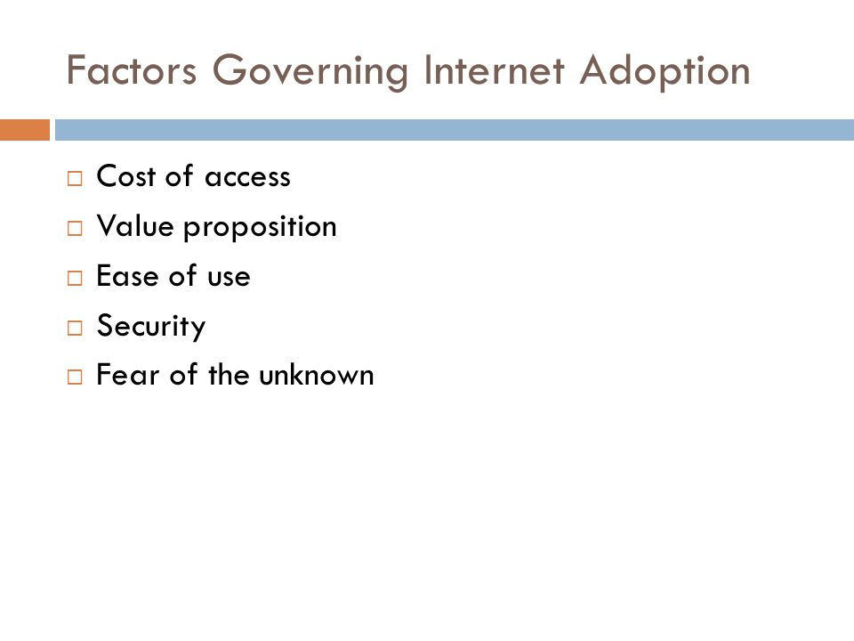Factors Governing Internet Adoption  Cost of access  Value proposition  Ease of use  Security  Fear of the unknown