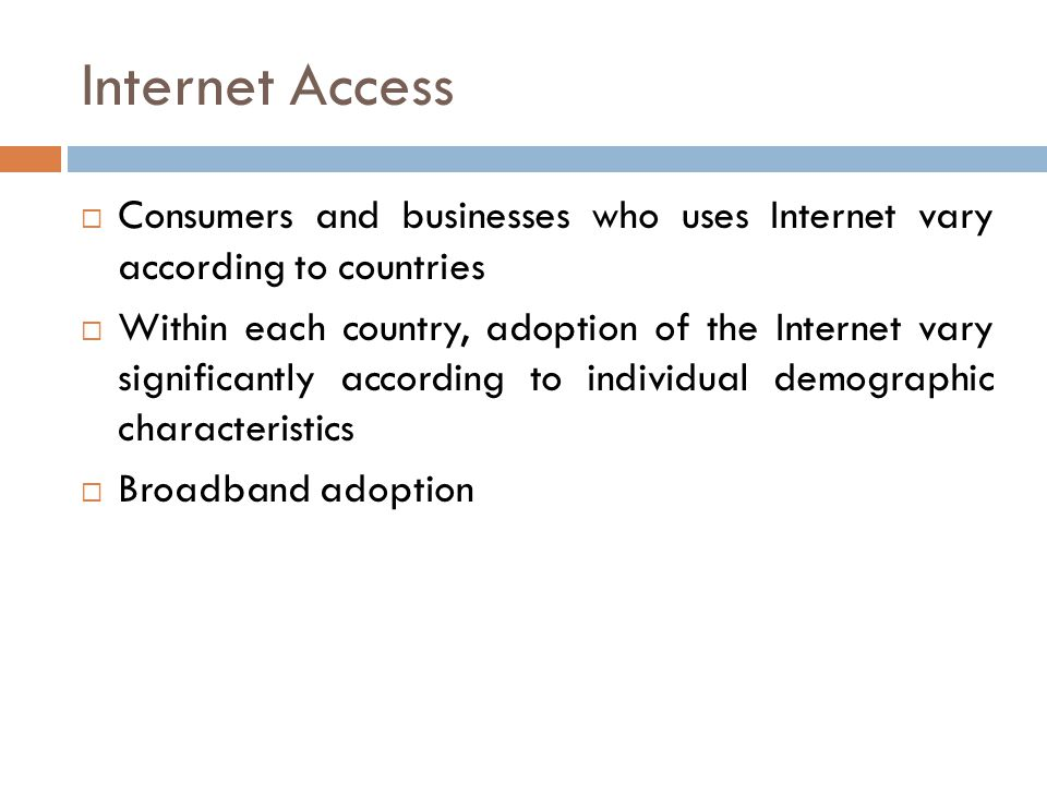 Internet Access  Consumers and businesses who uses Internet vary according to countries  Within each country, adoption of the Internet vary significantly according to individual demographic characteristics  Broadband adoption