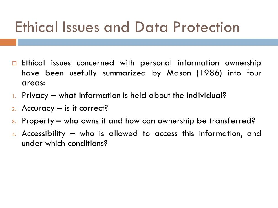 Ethical Issues and Data Protection  Ethical issues concerned with personal information ownership have been usefully summarized by Mason (1986) into four areas: 1.