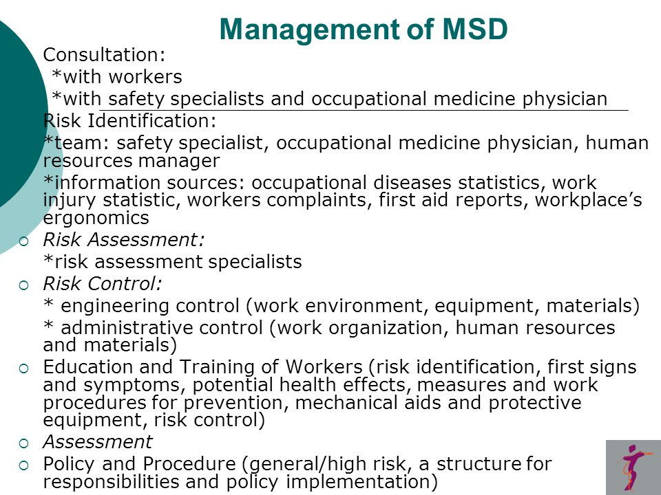 Management of MSD  Consultation: *with workers *with safety specialists and occupational medicine physician  Risk Identification: *team: safety specialist, occupational medicine physician, human resources manager *information sources: occupational diseases statistics, work injury statistic, workers complaints, first aid reports, workplace's ergonomics  Risk Assessment: *risk assessment specialists  Risk Control: * engineering control (work environment, equipment, materials) * administrative control (work organization, human resources and materials)  Education and Training of Workers (risk identification, first signs and symptoms, potential health effects, measures and work procedures for prevention, mechanical aids and protective equipment, risk control)  Assessment  Policy and Procedure (general/high risk, a structure for responsibilities and policy implementation)