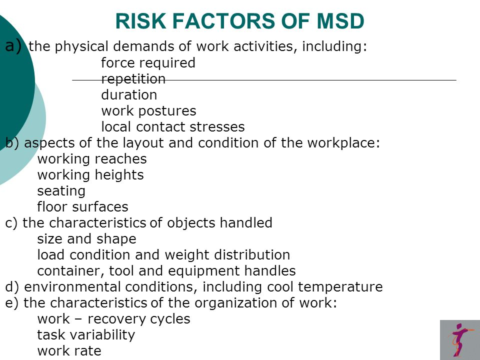 RISK FACTORS OF MSD a) the physical demands of work activities, including: force required repetition duration work postures local contact stresses b) aspects of the layout and condition of the workplace: working reaches working heights seating floor surfaces c) the characteristics of objects handled size and shape load condition and weight distribution container, tool and equipment handles d) environmental conditions, including cool temperature e) the characteristics of the organization of work: work – recovery cycles task variability work rate