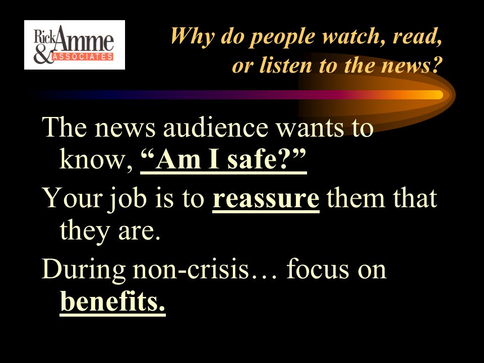 "Why do people watch, read, or listen to the news? The news audience wants to know, ""Am I safe?"" Your job is to reassure them that they are. During non"