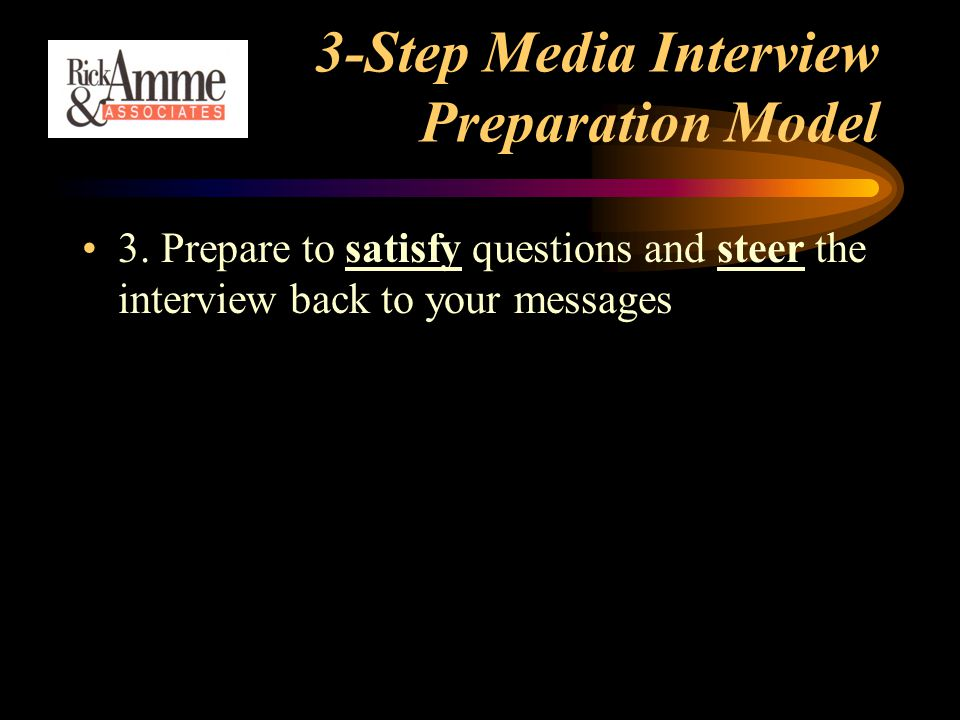 3-Step Media Interview Preparation Model 3. Prepare to satisfy questions and steer the interview back to your messages