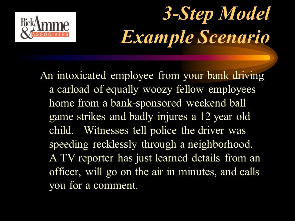 3-Step Model Example Scenario An intoxicated employee from your bank driving a carload of equally woozy fellow employees home from a bank-sponsored weekend ball game strikes and badly injures a 12 year old child.