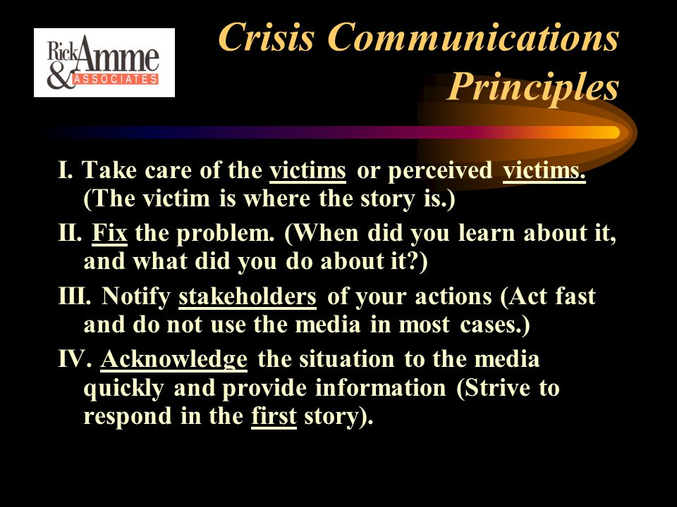 Crisis Communications Principles I. Take care of the victims or perceived victims.