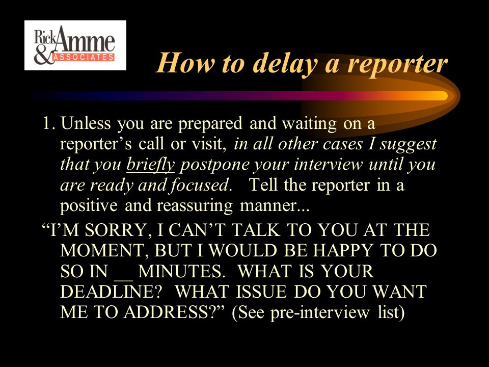 How to delay a reporter 1. Unless you are prepared and waiting on a reporter's call or visit, in all other cases I suggest that you briefly postpone y