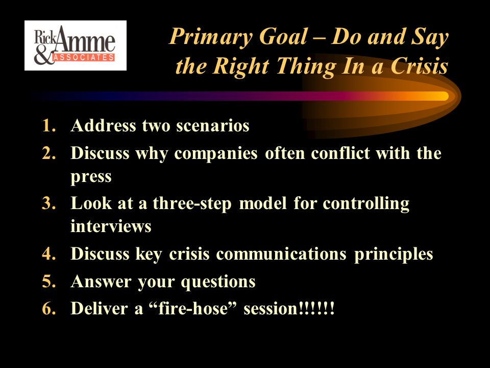 Primary Goal – Do and Say the Right Thing In a Crisis 1.Address two scenarios 2.Discuss why companies often conflict with the press 3.Look at a three-