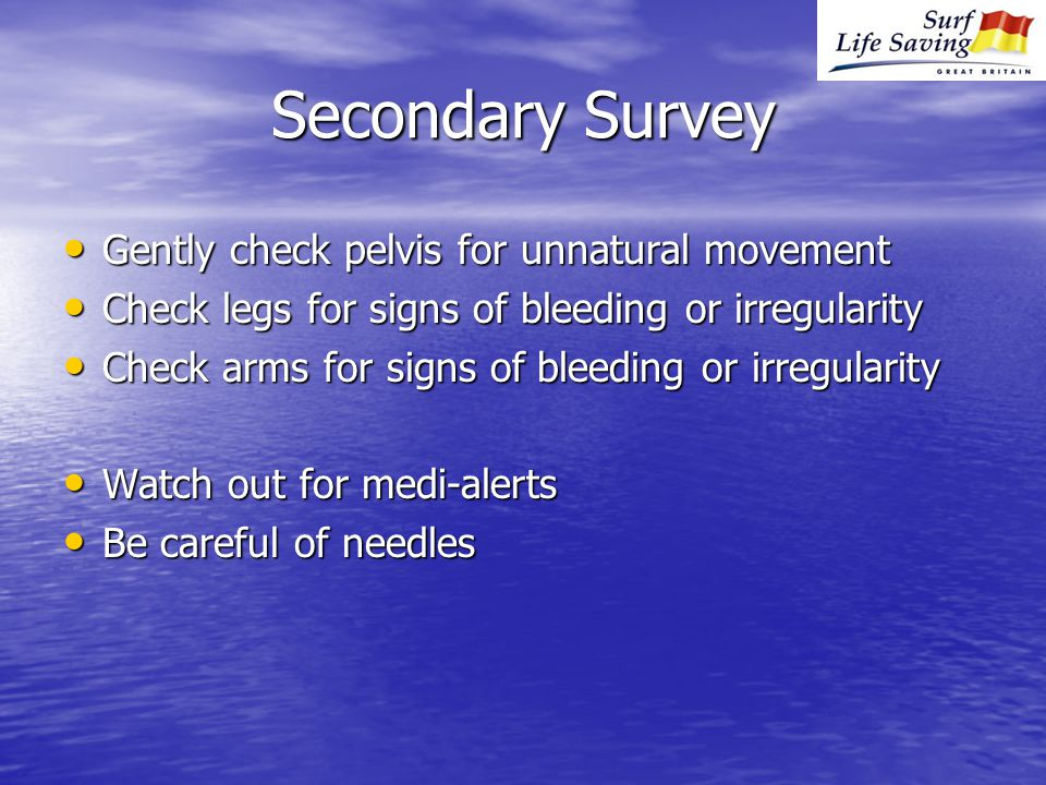 Secondary Survey Gently check pelvis for unnatural movement Gently check pelvis for unnatural movement Check legs for signs of bleeding or irregularity Check legs for signs of bleeding or irregularity Check arms for signs of bleeding or irregularity Check arms for signs of bleeding or irregularity Watch out for medi-alerts Watch out for medi-alerts Be careful of needles Be careful of needles