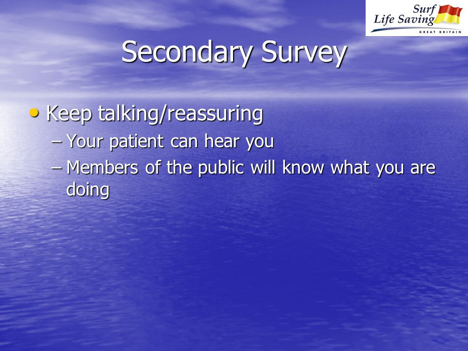 Secondary Survey Keep talking/reassuring Keep talking/reassuring –Your patient can hear you –Members of the public will know what you are doing