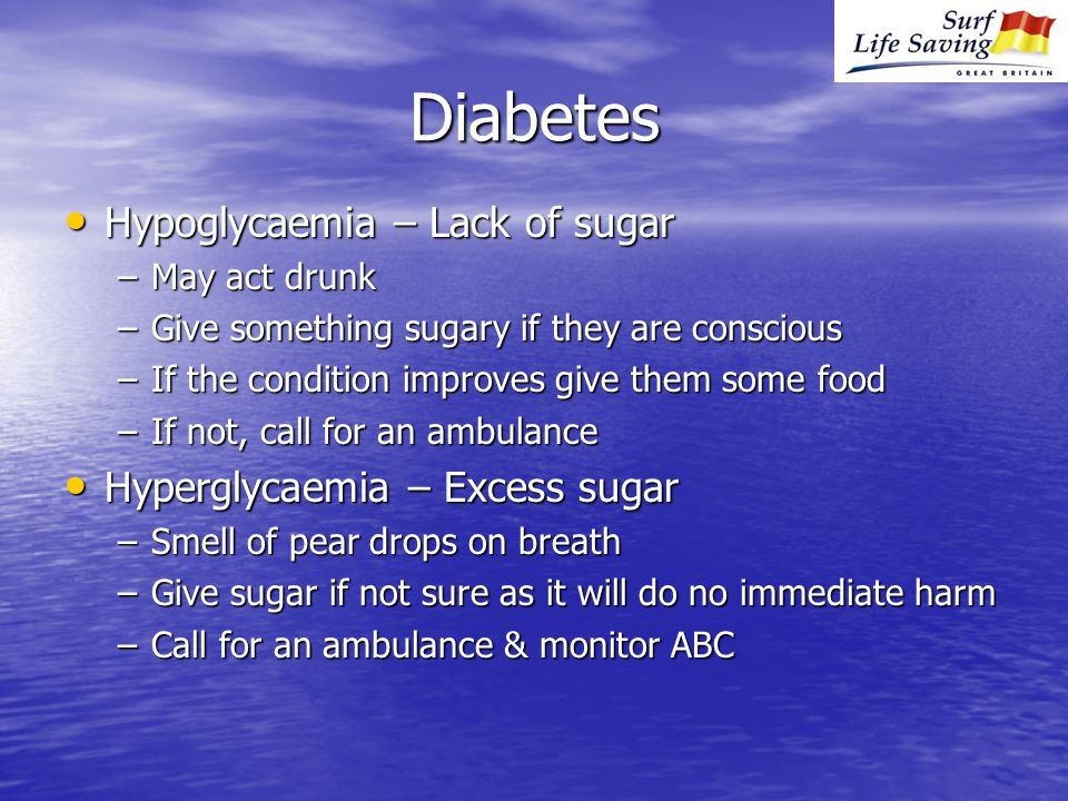 Diabetes Hypoglycaemia – Lack of sugar Hypoglycaemia – Lack of sugar –May act drunk –Give something sugary if they are conscious –If the condition improves give them some food –If not, call for an ambulance Hyperglycaemia – Excess sugar Hyperglycaemia – Excess sugar –Smell of pear drops on breath –Give sugar if not sure as it will do no immediate harm –Call for an ambulance & monitor ABC