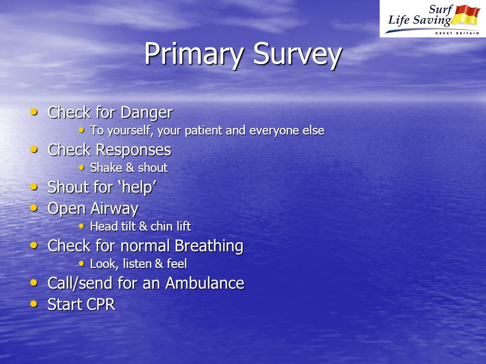 Primary Survey Check for Danger Check for Danger To yourself, your patient and everyone else To yourself, your patient and everyone else Check Responses Check Responses Shake & shout Shake & shout Shout for 'help' Shout for 'help' Open Airway Open Airway Head tilt & chin lift Head tilt & chin lift Check for normal Breathing Check for normal Breathing Look, listen & feel Look, listen & feel Call/send for an Ambulance Call/send for an Ambulance Start CPR Start CPR