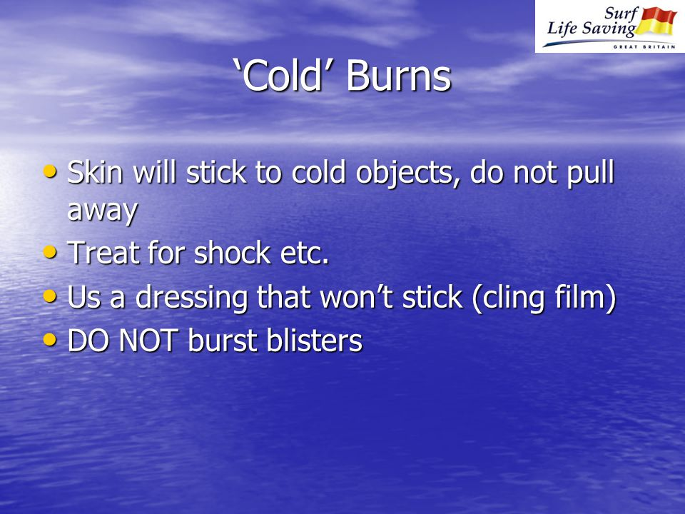 'Cold' Burns Skin will stick to cold objects, do not pull away Skin will stick to cold objects, do not pull away Treat for shock etc.
