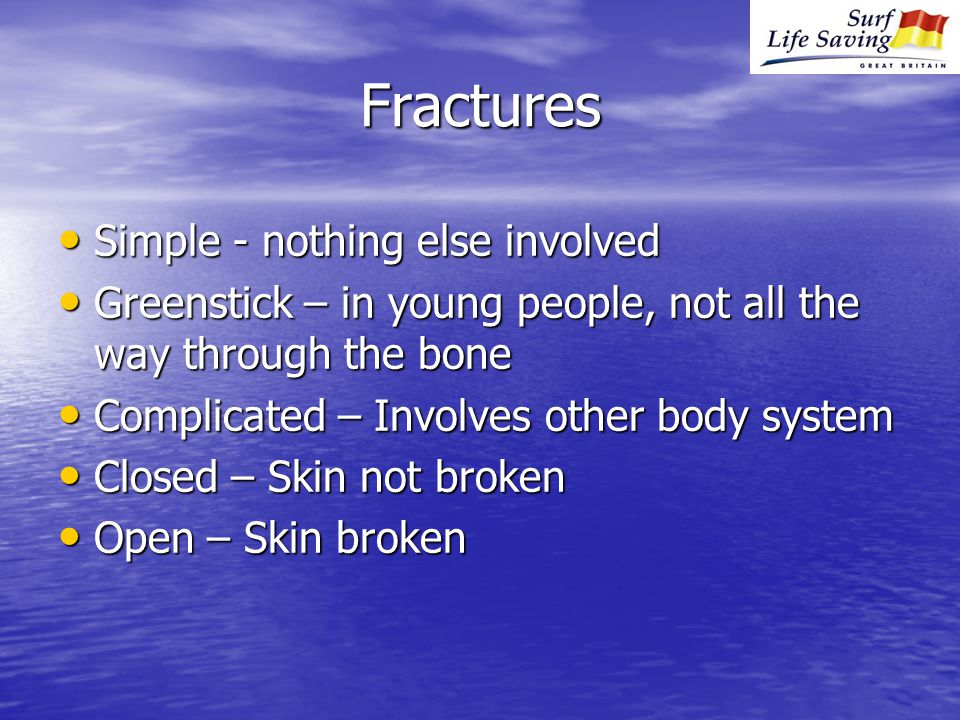 Fractures Simple - nothing else involved Simple - nothing else involved Greenstick – in young people, not all the way through the bone Greenstick – in young people, not all the way through the bone Complicated – Involves other body system Complicated – Involves other body system Closed – Skin not broken Closed – Skin not broken Open – Skin broken Open – Skin broken