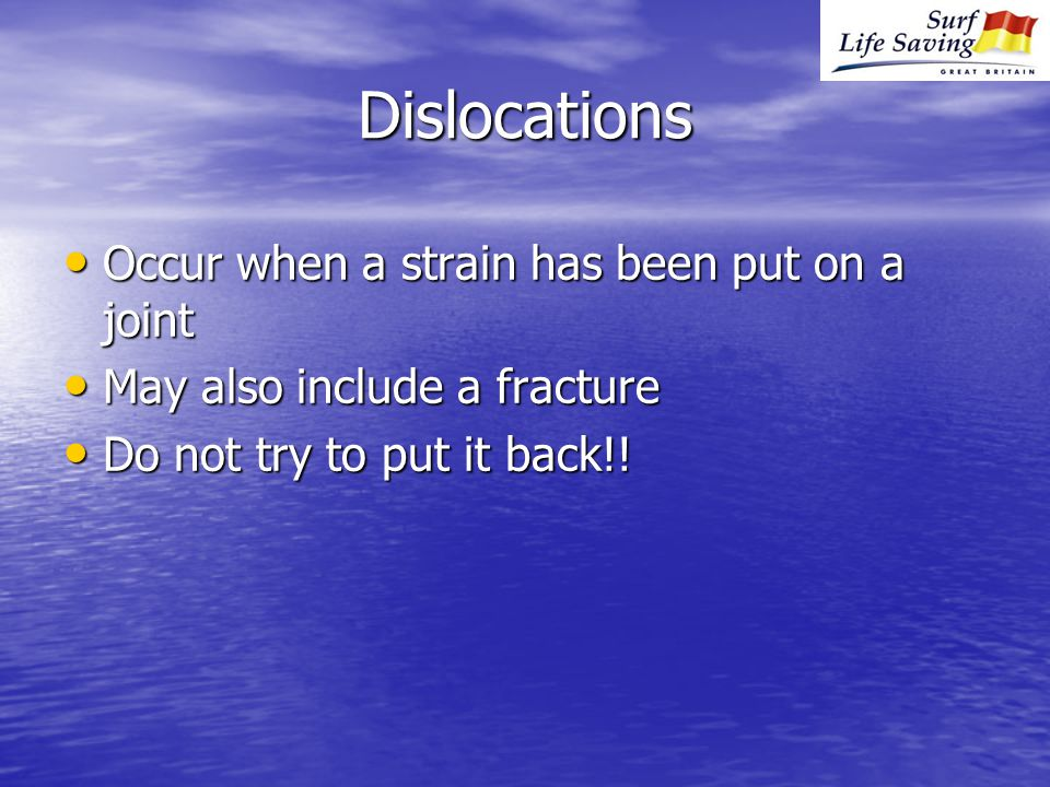 Dislocations Occur when a strain has been put on a joint Occur when a strain has been put on a joint May also include a fracture May also include a fracture Do not try to put it back!.