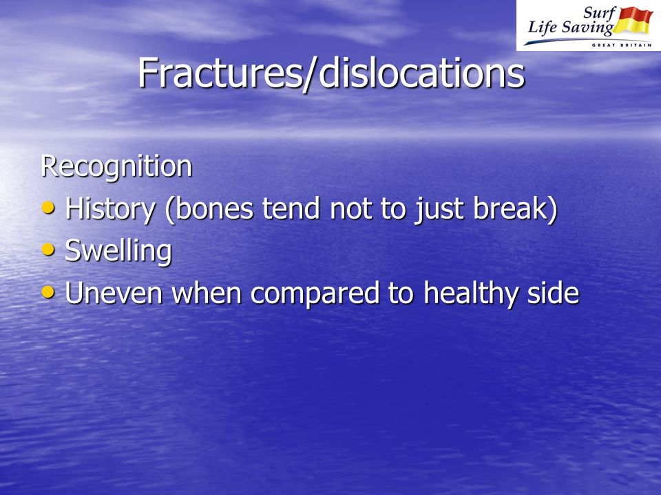 Fractures/dislocations Recognition History (bones tend not to just break) History (bones tend not to just break) Swelling Swelling Uneven when compared to healthy side Uneven when compared to healthy side