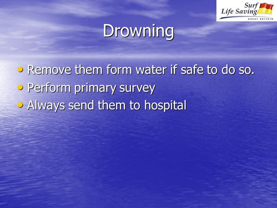 Drowning Remove them form water if safe to do so. Remove them form water if safe to do so.