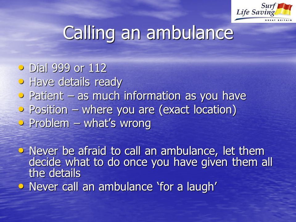 Calling an ambulance Dial 999 or 112 Dial 999 or 112 Have details ready Have details ready Patient – as much information as you have Patient – as much information as you have Position – where you are (exact location) Position – where you are (exact location) Problem – what's wrong Problem – what's wrong Never be afraid to call an ambulance, let them decide what to do once you have given them all the details Never be afraid to call an ambulance, let them decide what to do once you have given them all the details Never call an ambulance 'for a laugh' Never call an ambulance 'for a laugh'