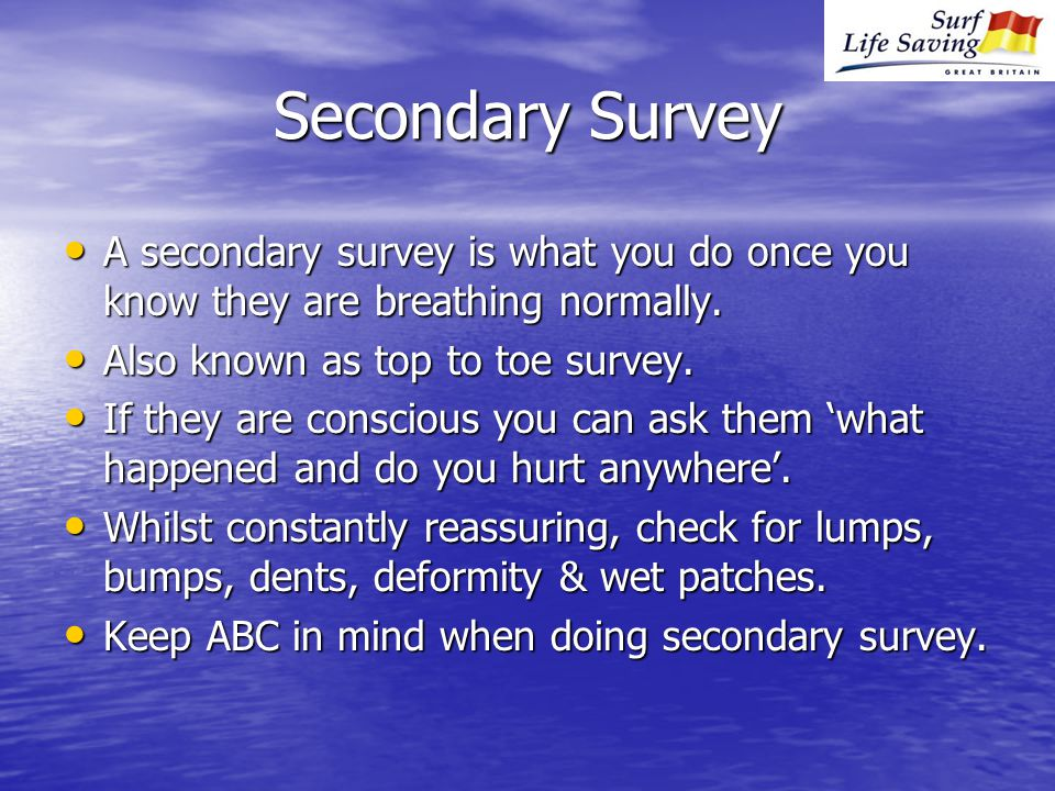 Secondary Survey A secondary survey is what you do once you know they are breathing normally.