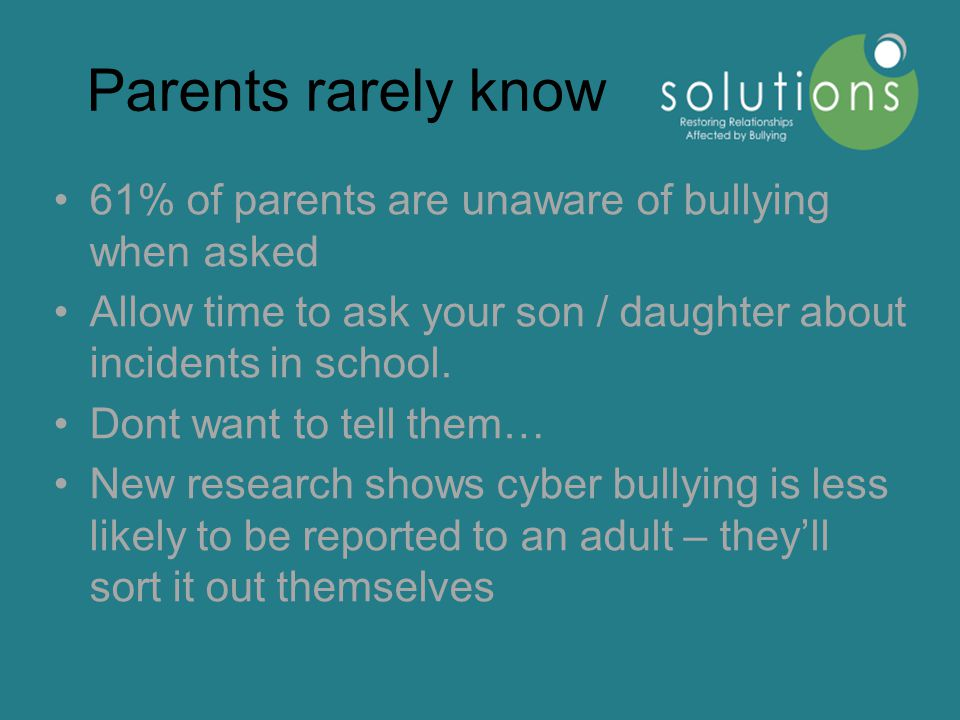 Parents rarely know 61% of parents are unaware of bullying when asked Allow time to ask your son / daughter about incidents in school.
