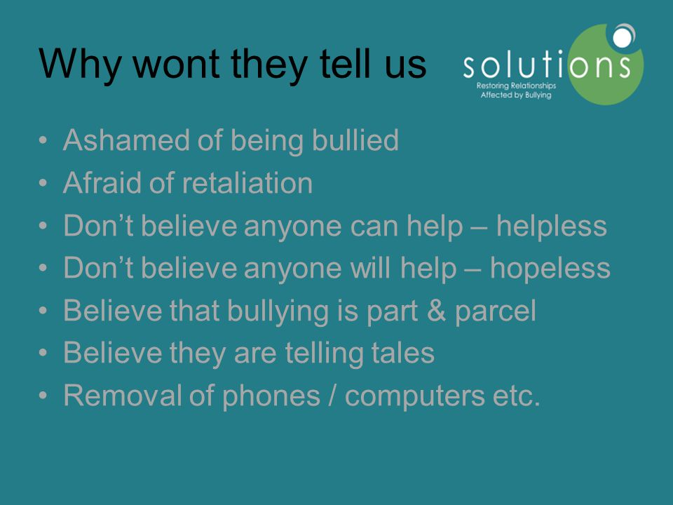 Why wont they tell us Ashamed of being bullied Afraid of retaliation Don't believe anyone can help – helpless Don't believe anyone will help – hopeless Believe that bullying is part & parcel Believe they are telling tales Removal of phones / computers etc.