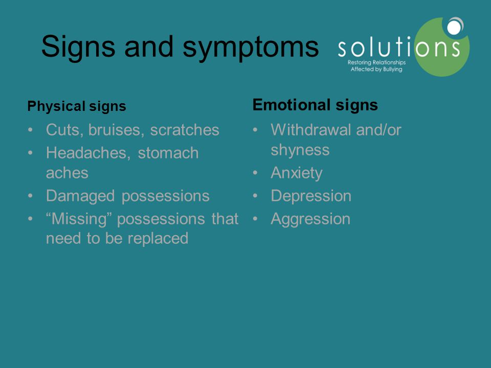 Signs and symptoms Physical signs Cuts, bruises, scratches Headaches, stomach aches Damaged possessions Missing possessions that need to be replaced Emotional signs Withdrawal and/or shyness Anxiety Depression Aggression