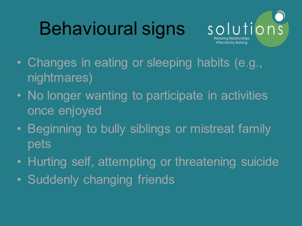 Behavioural signs Changes in eating or sleeping habits (e.g., nightmares) No longer wanting to participate in activities once enjoyed Beginning to bully siblings or mistreat family pets Hurting self, attempting or threatening suicide Suddenly changing friends