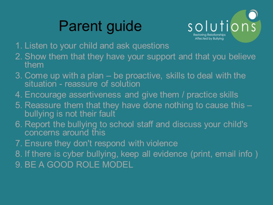 Parent guide 1.Listen to your child and ask questions 2.Show them that they have your support and that you believe them 3.Come up with a plan – be proactive, skills to deal with the situation - reassure of solution 4.Encourage assertiveness and give them / practice skills 5.Reassure them that they have done nothing to cause this – bullying is not their fault 6.Report the bullying to school staff and discuss your child s concerns around this 7.Ensure they don t respond with violence 8.If there is cyber bullying, keep all evidence (print, email info ) 9.BE A GOOD ROLE MODEL