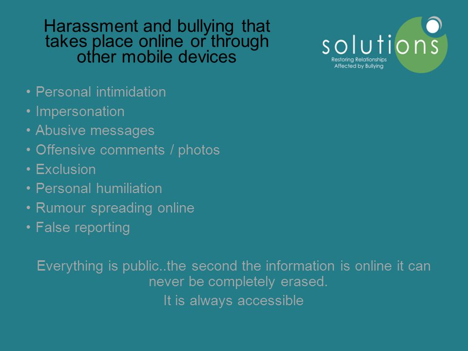 Harassment and bullying that takes place online or through other mobile devices Personal intimidation Impersonation Abusive messages Offensive comments / photos Exclusion Personal humiliation Rumour spreading online False reporting Everything is public..the second the information is online it can never be completely erased.