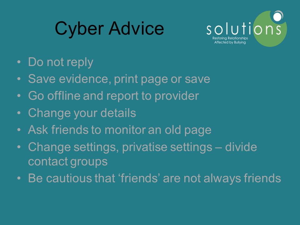 Cyber Advice Do not reply Save evidence, print page or save Go offline and report to provider Change your details Ask friends to monitor an old page Change settings, privatise settings – divide contact groups Be cautious that 'friends' are not always friends