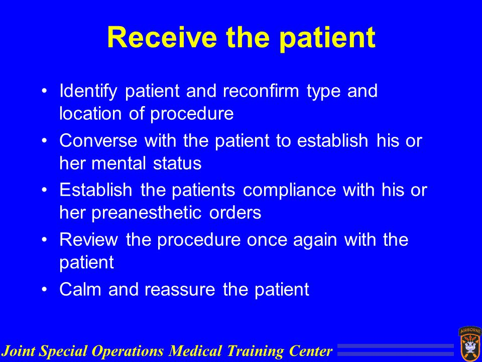 Joint Special Operations Medical Training Center Receive the patient Identify patient and reconfirm type and location of procedure Converse with the patient to establish his or her mental status Establish the patients compliance with his or her preanesthetic orders Review the procedure once again with the patient Calm and reassure the patient