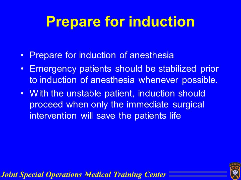 Joint Special Operations Medical Training Center Prepare for induction Prepare for induction of anesthesia Emergency patients should be stabilized prior to induction of anesthesia whenever possible.