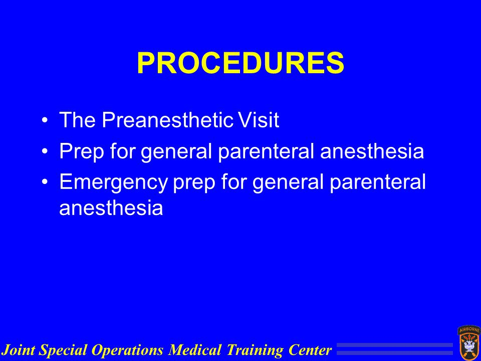 Joint Special Operations Medical Training Center PROCEDURES The Preanesthetic Visit Prep for general parenteral anesthesia Emergency prep for general parenteral anesthesia
