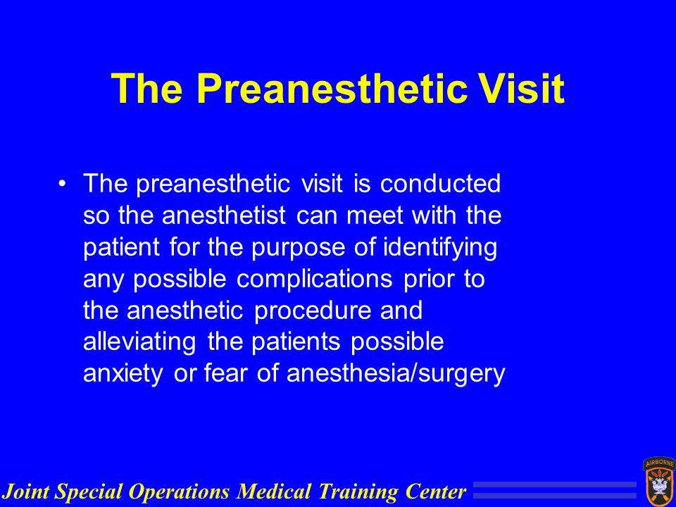Joint Special Operations Medical Training Center The Preanesthetic Visit The preanesthetic visit is conducted so the anesthetist can meet with the patient for the purpose of identifying any possible complications prior to the anesthetic procedure and alleviating the patients possible anxiety or fear of anesthesia/surgery