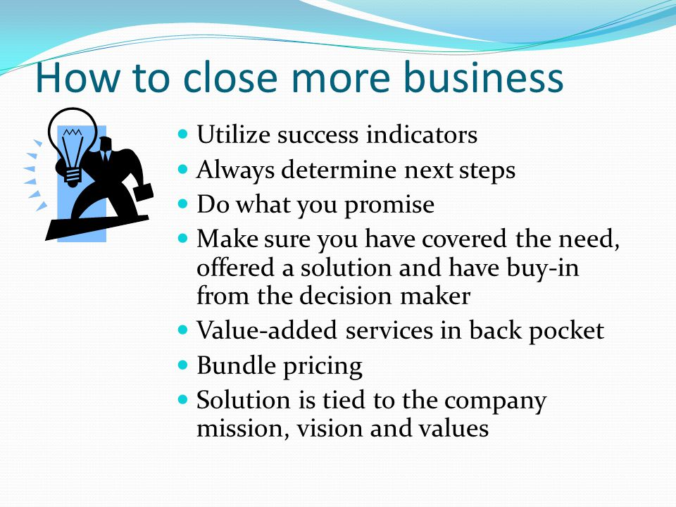 How to close more business Utilize success indicators Always determine next steps Do what you promise Make sure you have covered the need, offered a solution and have buy-in from the decision maker Value-added services in back pocket Bundle pricing Solution is tied to the company mission, vision and values