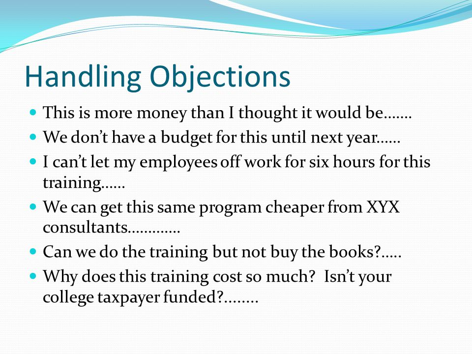 Handling Objections This is more money than I thought it would be…….