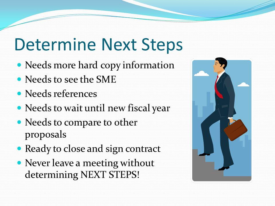 Determine Next Steps Needs more hard copy information Needs to see the SME Needs references Needs to wait until new fiscal year Needs to compare to other proposals Ready to close and sign contract Never leave a meeting without determining NEXT STEPS!