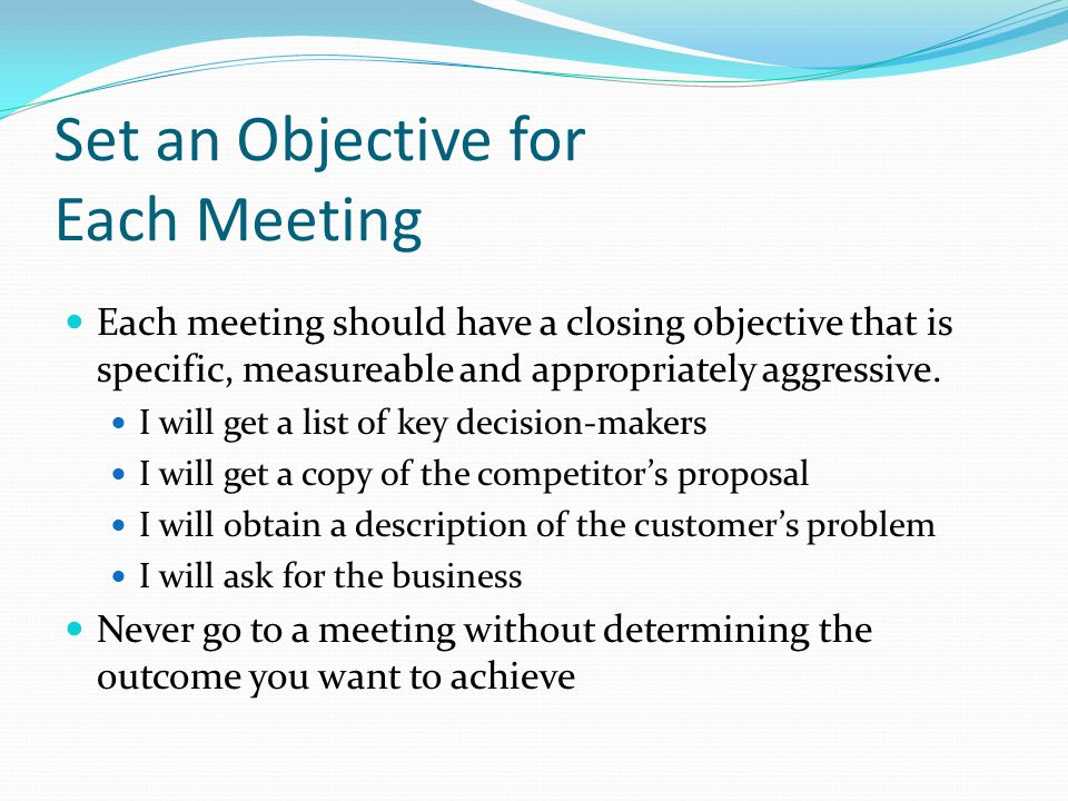 Set an Objective for Each Meeting Each meeting should have a closing objective that is specific, measureable and appropriately aggressive.