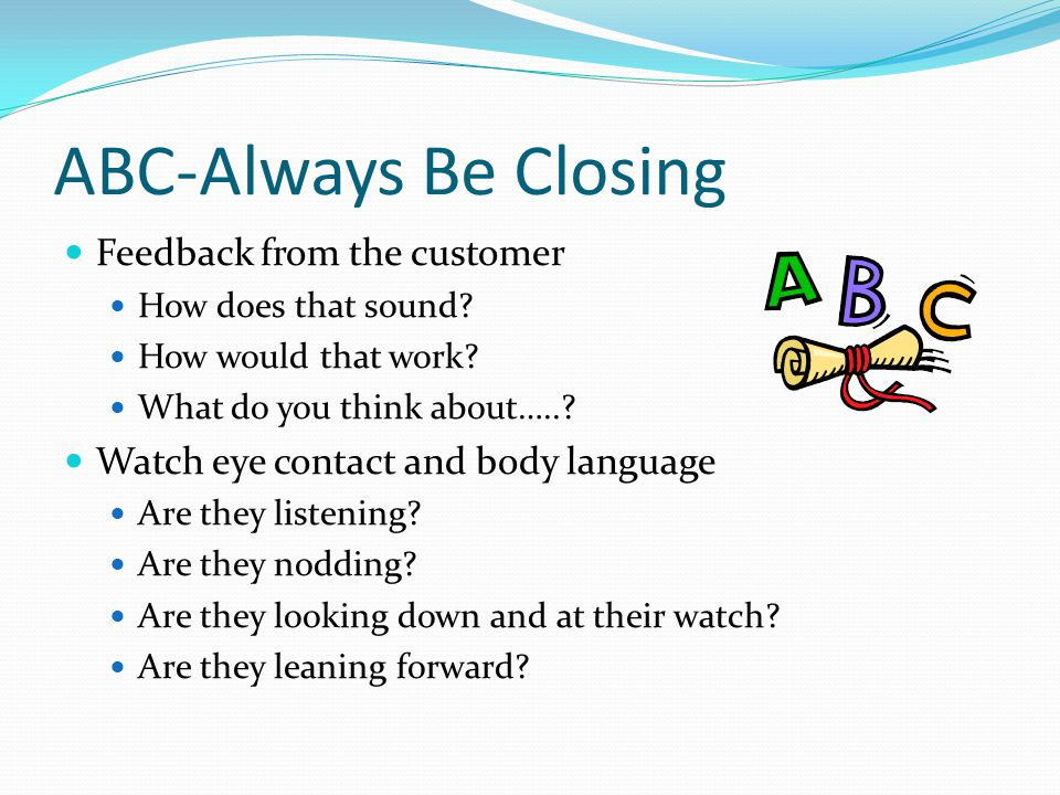 ABC-Always Be Closing Feedback from the customer How does that sound.
