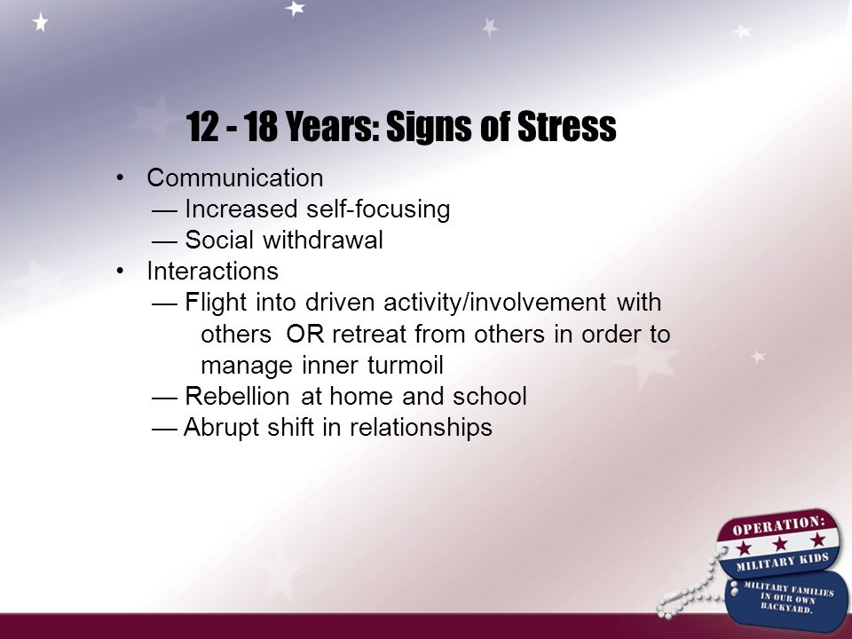 12 - 18 Years: Signs of Stress Communication — Increased self-focusing — Social withdrawal Interactions — Flight into driven activity/involvement with others OR retreat from others in order to manage inner turmoil — Rebellion at home and school — Abrupt shift in relationships