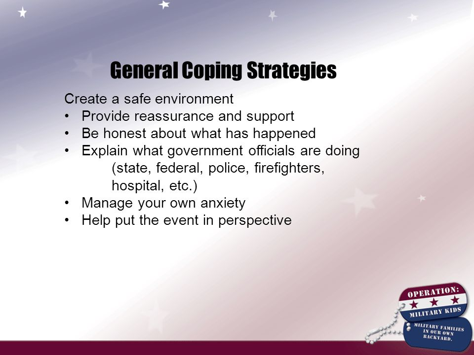 General Coping Strategies Create a safe environment Provide reassurance and support Be honest about what has happened Explain what government officials are doing (state, federal, police, firefighters, hospital, etc.) Manage your own anxiety Help put the event in perspective