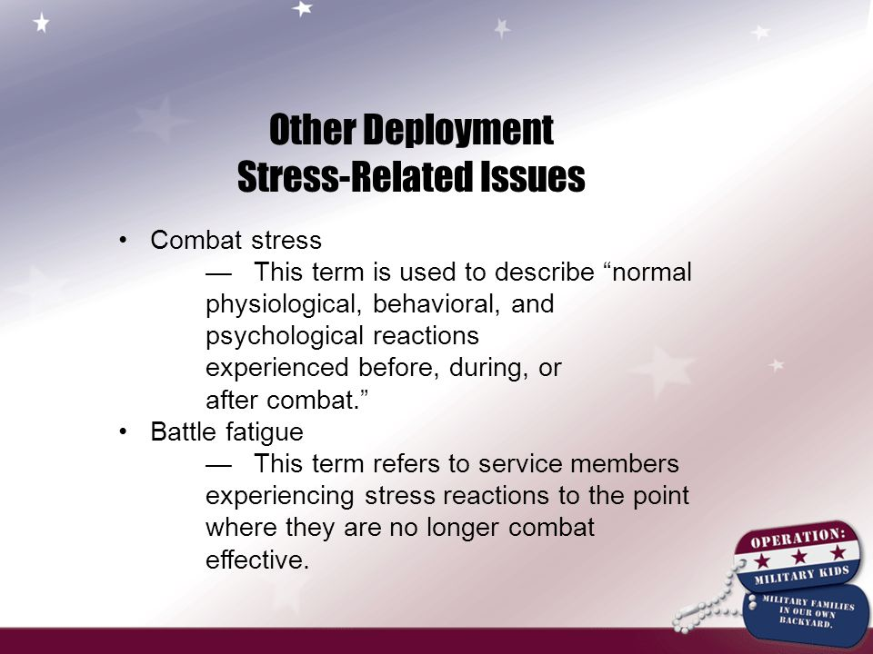 Other Deployment Stress-Related Issues Combat stress — This term is used to describe normal physiological, behavioral, and psychological reactions experienced before, during, or after combat. Battle fatigue — This term refers to service members experiencing stress reactions to the point where they are no longer combat effective.