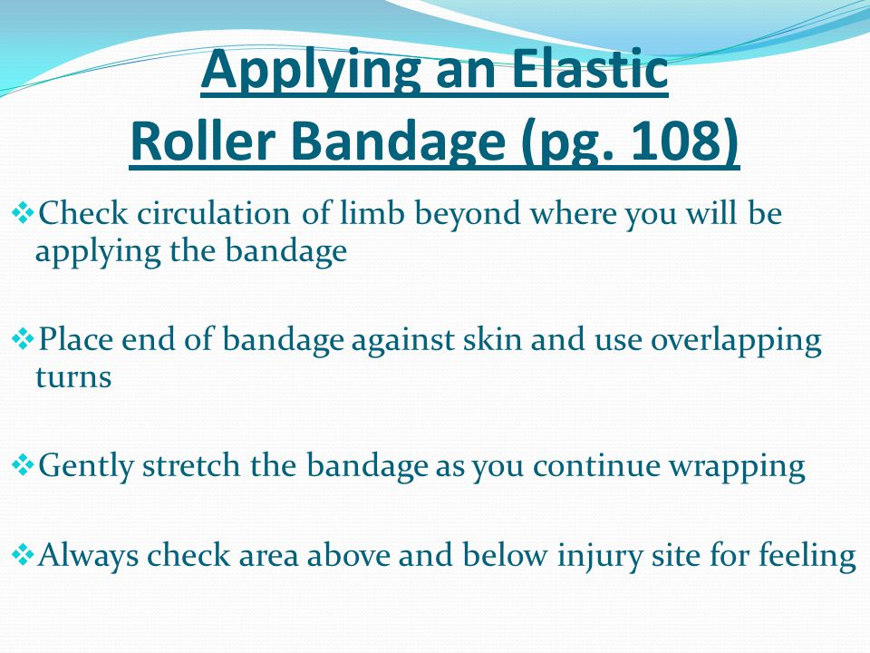 Applying an Elastic Roller Bandage (pg. 108)  Check circulation of limb beyond where you will be applying the bandage  Place end of bandage against