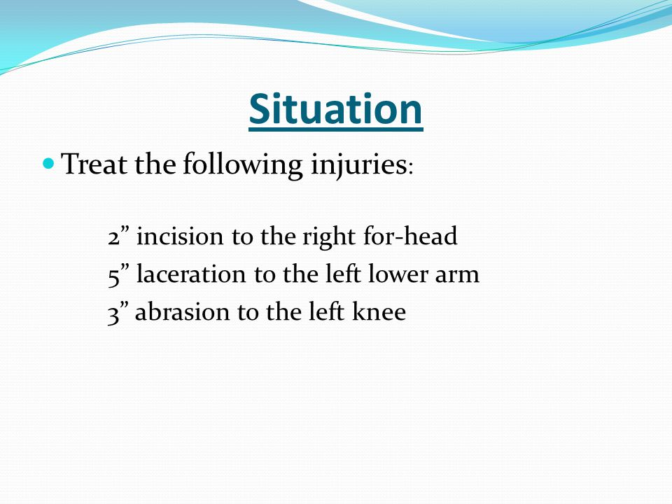 """Situation Treat the following injuries : 2"""" incision to the right for-head 5"""" laceration to the left lower arm 3"""" abrasion to the left knee"""