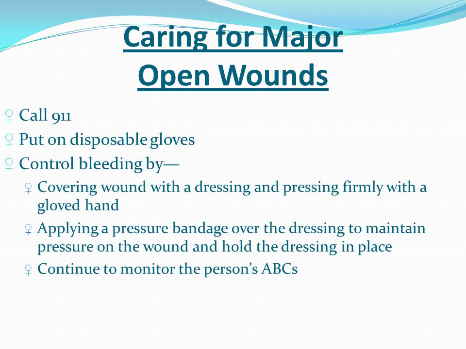 Caring for Major Open Wounds ♀ Call 911 ♀ Put on disposable gloves ♀ Control bleeding by— ♀ Covering wound with a dressing and pressing firmly with a